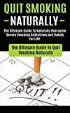 Quit Smoking Naturally: The Ultimate Guide To Naturally Overcome Severe Smoking Addictions and Habits For Life (How to Quit Smoking Cigarettes Hypnosis, ... Easy Way, Naturally With No Weight Gain)