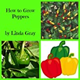 How to Grow Peppers (How To Grow Vegetables Book 7)