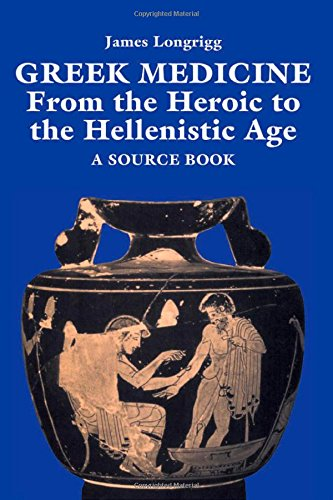 Greek Medicine: From the Heroic to the Hellenistic Age A...