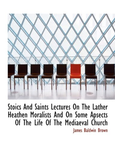 Stoics And Saints Lectures On The Lather Heathen Moralists And On Some Apsects Of The Life Of The Me