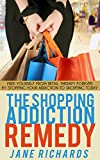 The Shopping Addiction Remedy: Free Yourself From Retail Therapy Forever By Stopping Your Addiction to Shopping Today (Addiction recovery, Addictions, ... behaviour, problem shopping, problem)