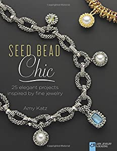 Seed Bead Chic: 25 Elegant Projects Inspired by Fine Jewelry (Lark Jewelry & Beading Bead Inspirations) by Lark Crafts