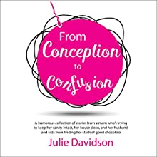 From Conception to Confusion: More Than 150 Silly, Sage Stories of Wit and Wisdom from a Mom Who's Been There Audiobook by Julie Davidson Narrated by Rachel Alena
