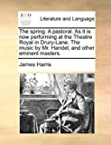 James Harris The spring. A pastoral. As it is now performing at the Theatre Royal in Drury-Lane. The music by Mr. Handel, and other eminent masters.