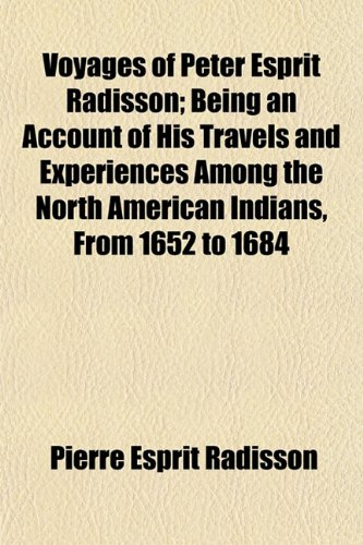 Voyages of Peter Esprit Radisson; Being an Account of His Travels and Experiences Among the North American Indians, From 1652 to 1684