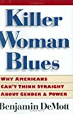 Killer Woman Blues: Why Americans Can't Think Straight About Gender and Power (0395843669) by DeMott, Benjamin