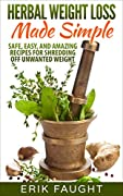 Herbal Weight Loss Made Simple: Safe, Easy, and Amazing Recipes for Shredding off Unwanted Weight