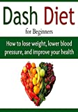 DASH Diet for Beginners:  How to Lose Weight, Lower Blood Pressure, and Improve your Health: (Dash Diet - Dash Diet for Weight Loss - Dash Diet Cookbook)