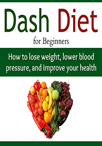 DASH Diet for Beginners:  How to Lose Weight, Lower Blood Pressure, and Improve your Health: (Dash Diet - Dash Diet for Weight Loss - Dash Diet Cookbook) by Susan Ashtar