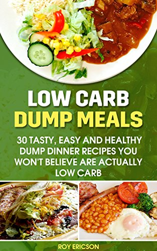 Low Carb Dump Meals: 30 Tasty, Easy and Healthy Dump Dinner Recipes You Won't Believe Are Actually Low Carb: Low Carb Dumb Meal Recipes For Weight Loss, Energy and Vibrant Health (Clean Eating) by Roy Ericson