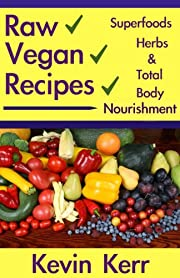 Raw Vegan Recipes: A simple guide for improving energy, mental clarity, weight management, superfoods, herbs, and total body nourishment with the use of organic plants. (Raw Food Recipes)