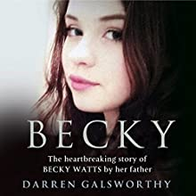Becky: The Heartbreaking Story of Becky Watts by Her Father Darren Galsworthy Audiobook by Darren Galsworthy Narrated by Ben Fox