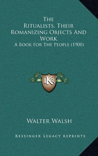 The Ritualists, Their Romanizing Objects and Work: A Book for the People (1900)