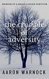 The Crucible Of Adversity: Memoir Of A Brain Cancer Survivor by Aaron Warnock ebook deal
