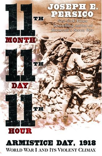Eleventh Month, Eleventh Day, Eleventh Hour: Armistice Day, 1918, World War I and Its Violent Climax, Joseph Persico