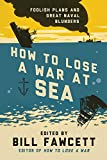 How to Lose a War at Sea: Foolish Plans and Great Naval Blunders (How to Lose Series)