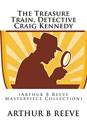 The Treasure Train, Detective Craig Kennedy: (Arthur B Reeve Masterpiece Collection)