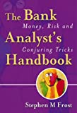 Stephen M. Frost The Bank Analyst's Handbook: Money, Risk and Conjuring Tricks