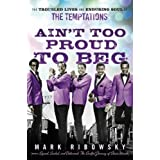 Ain't Too Proud to Beg: The Troubled Lives and Enduring Soul of the Temptationsby Mark Ribowsky