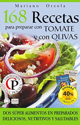 168 RECETAS PARA PREPARAR CON TOMATE Y CON OLIVAS: Dos súper alimentos en preparados deliciosos, nutritivos y saludables (Colección Cocina Práctica - Edición 2 libros en 1)