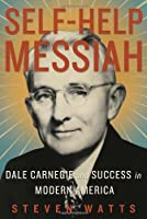 Self-Help Messiah: Dale Carnegie and Success in Modern America from Steven Watts