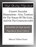 Ciceros Tusculan Disputations - Also, Treatises On The Nature Of The Gods, And On The Commonwealth
