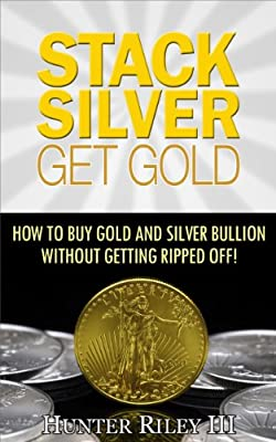 Stack Silver Get Gold - How to Buy Gold and Silver Bullion without Getting Ripped Off! (English Edition) de Hunter Riley III