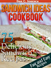 Sandwich Ideas Cookbook. 75 Delicious Sandwich Recipes With Easy To Find Ingredients