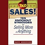 TKO Sales!: Ten Knockout Strategies for Selling More of Anything | Dave Anderson