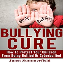 Bullying Cure: How to Protect Your Children from Being Bullied or Cyberbullied Audiobook by Janet Summerfield Narrated by Ryan Sitzberger
