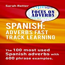 Spanish: Adverbs Fast Track Learning: The100 Most Used Spanish Adverbs with 600 Phrase Examples Audiobook by Sarah Retter Narrated by john fiore