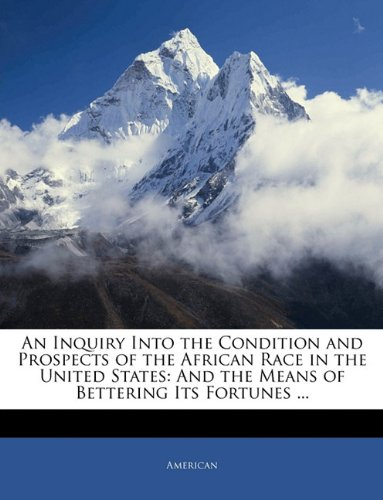 An Inquiry Into the Condition and Prospects of the African Race in the United States: And the Means of Bettering Its Fortunes ...