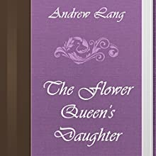 Andrew Lang: The Flower Queen's Daughter (       UNABRIDGED) by Andrew Lang Narrated by Anastasia Bertollo