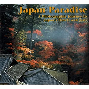 Japan Paradise: A Photographic Journey To Japan's Most Exquisite Resort Hotels And Inns