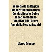 Woreda de La Rgion Amhara: Debre Marqos, Gondar, Dessie, Debre Tabor, Kombolcha, Weldiya, Addi Arkay, Angolalla...