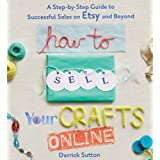 How to Sell Your Crafts Online: A Step-by-Step Guide to Successful Sales on Etsy and Beyond ~ Derrick Sutton