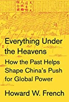 Everything Under the Heavens: How the Past Helps Shape China's Push for Global Power