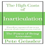 The High Costs of Inarticulation: If Needless Expenses of One to Ten Percent of Sales Impress You, Read On: The Power of Being Articulate | Pete Geissler