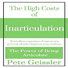The High Costs of Inarticulation: If Needless Expenses of One to Ten Percent of Sales Impress You, Read On: The Power of Being Articulate (       UNABRIDGED) by Pete Geissler Narrated by Gregory Allen Siders