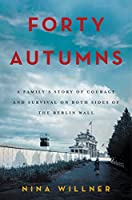 Forty Autumns: A Family's Story of Survival and Courage on Both Sides of the Berlin Wall