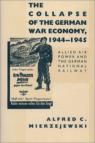 The Collapse of the German War Economy, 1944-1945: Allied Air Power and the German National Railway, Alfred C. Mierzejewski