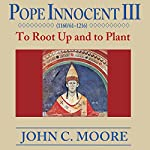 Pope Innocent III: To Root up and to Plant | John C. Moore