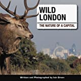 Wild London: The Nature of a Capital Iain Green