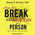 How to Break Your Addiction to a Person: When - and Why - Love Doesn't Work Audiobook by Howard M. Halpern PhD Narrated by Sean Pratt