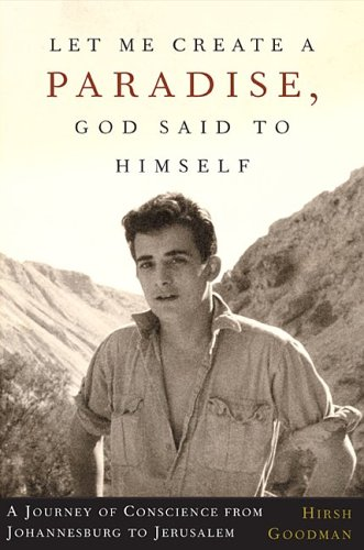 Let Me Create A Paradise, God Said to Himself :  A Journey of Conscience from Johannesburg  to Jerusalem, HIRSH GOODMAN