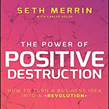 The Power of Positive Destruction: How to Turn a Business Idea into a Revolution Audiobook by Seth Merrin, Carlye Adler Narrated by Tim Andres Pabon