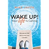 Wake Up! Your Life is Calling: Why Settle for Fine When So Much More is Possible? ~ Mike Jaffe