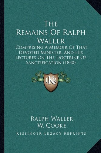 The Remains of Ralph Waller the Remains of Ralph Waller: Comprising a Memoir of That Devoted Minister, and His Lecturcomprising a Memoir of That ... Es on the Doctrine of Sanctification (1850)