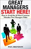 Great Managers Start Here: Avoid the 10 Most Common Mistakes New Managers Make