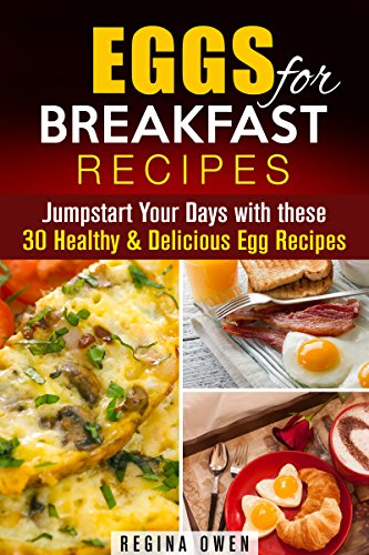 Eggs for Breakfast Recipes: Jumpstart Your Days with these 30 Healthy & Delicious Egg Recipes (Weight Loss & Low Carb) by Regina Owen